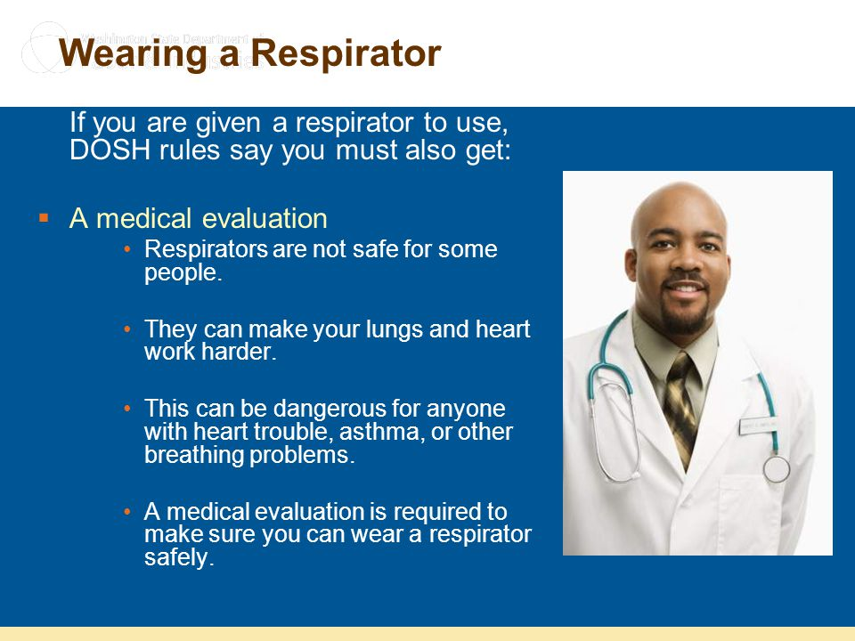 Wearing a Respirator If you are given a respirator to use, DOSH rules say you must also get: A medical evaluation.
