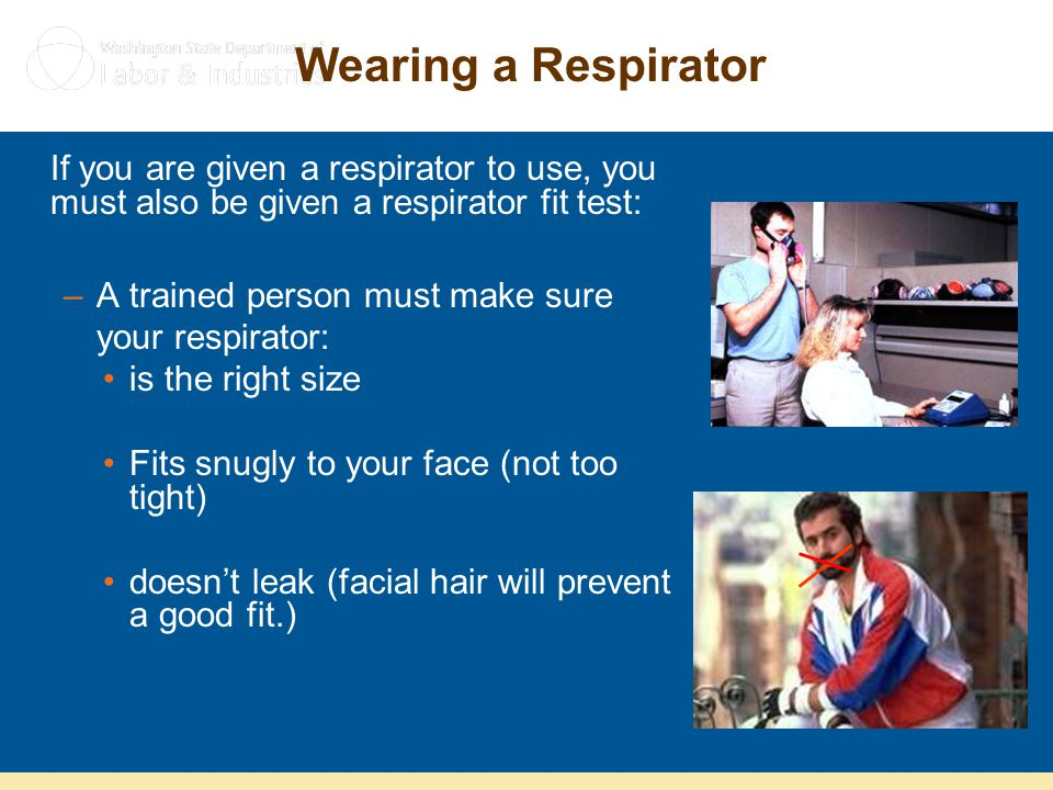 Wearing a Respirator If you are given a respirator to use, you must also be given a respirator fit test: