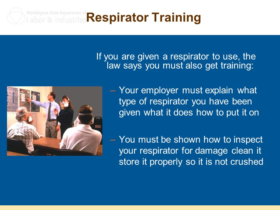 Respirator Training If you are given a respirator to use, the law says you must also get training:
