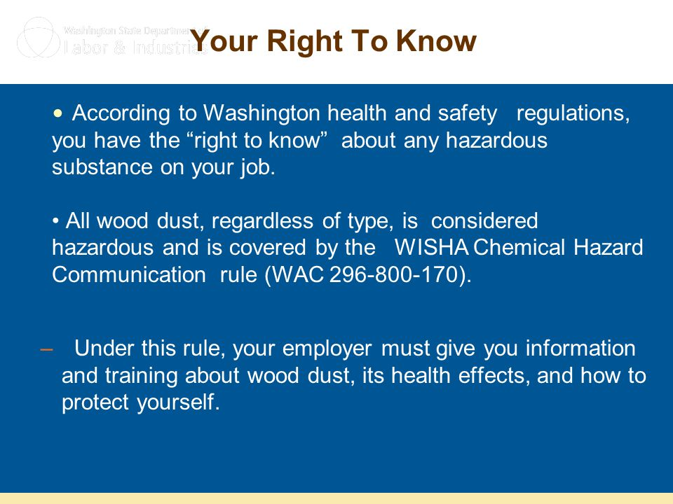 Your Right To Know According to Washington health and safety regulations, you have the right to know about any hazardous substance on your job.