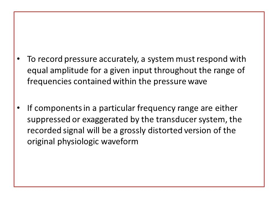 To record pressure accurately, a system must respond with equal amplitude for a given input throughout the range of frequencies contained within the pressure wave