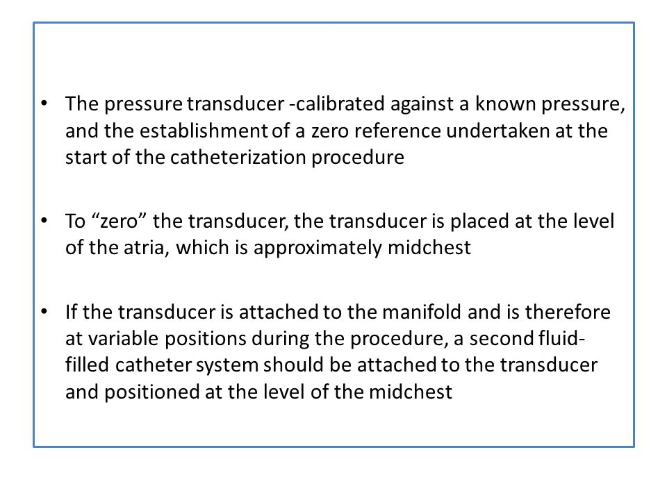 The pressure transducer -calibrated against a known pressure, and the establishment of a zero reference undertaken at the start of the catheterization procedure