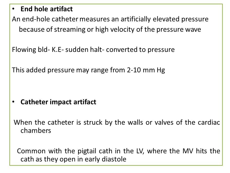 End hole artifact An end-hole catheter measures an artificially elevated pressure. because of streaming or high velocity of the pressure wave.