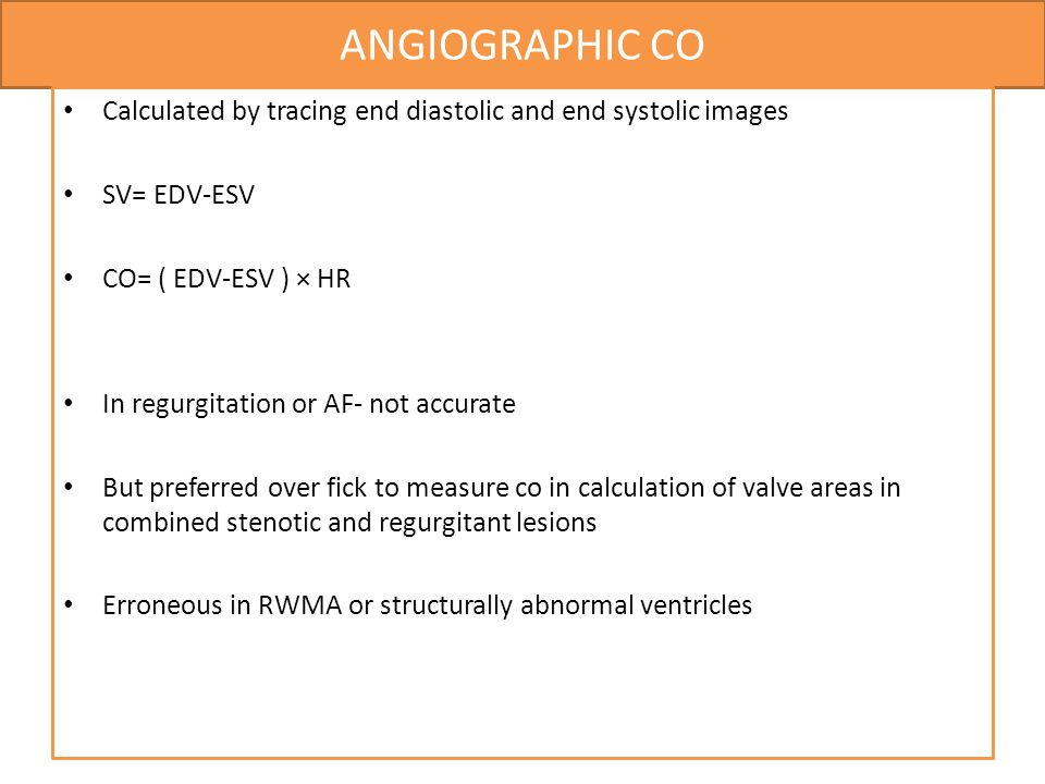 ANGIOGRAPHIC CO Calculated by tracing end diastolic and end systolic images. SV= EDV-ESV. CO= ( EDV-ESV ) × HR.