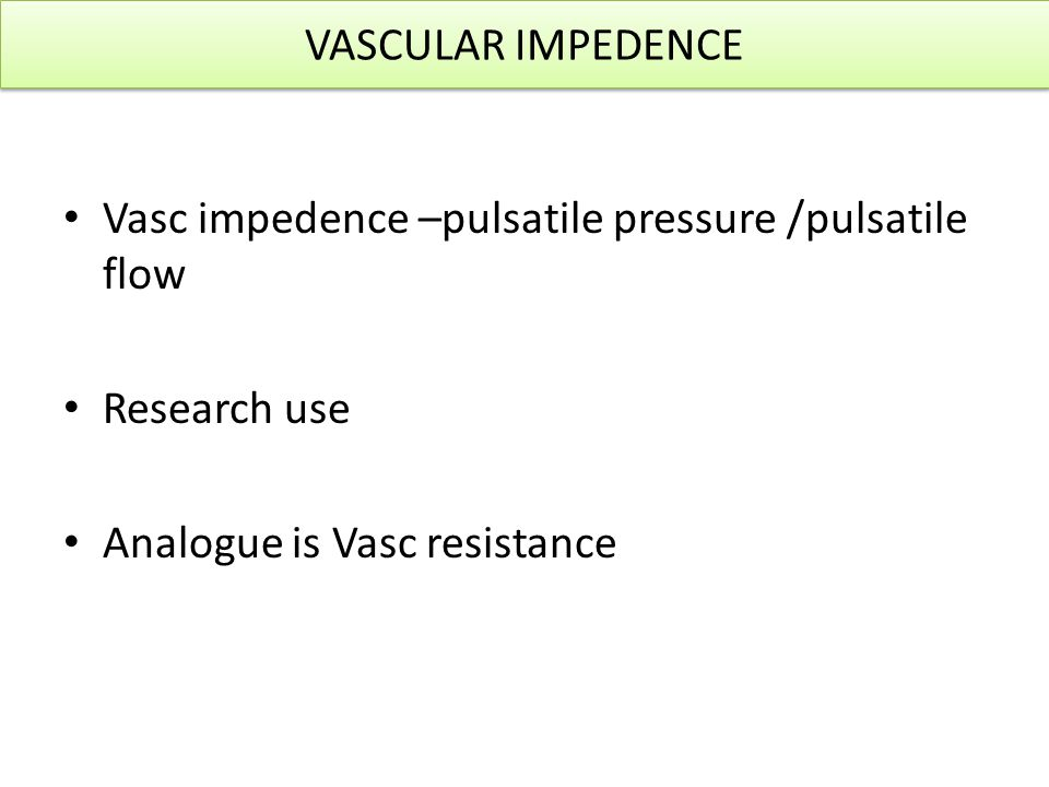 VASCULAR IMPEDENCE Vasc impedence –pulsatile pressure /pulsatile flow.