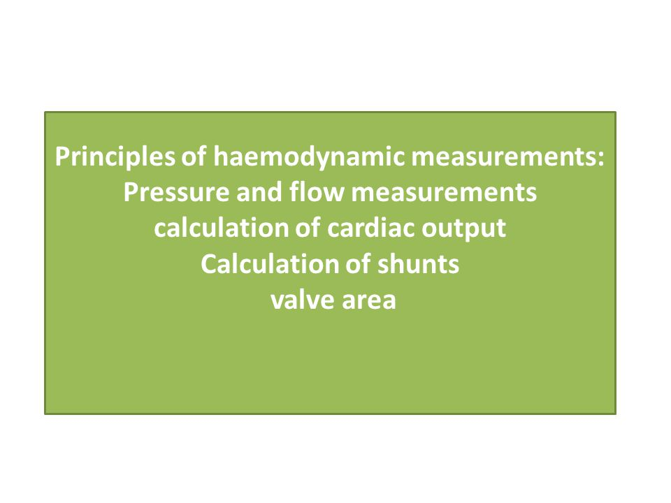 Principles of haemodynamic measurements: Pressure and flow measurements calculation of cardiac output Calculation of shunts valve area