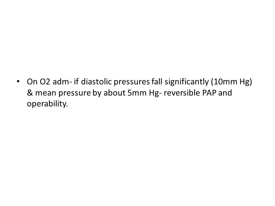 On O2 adm- if diastolic pressures fall significantly (10mm Hg) & mean pressure by about 5mm Hg- reversible PAP and operability.