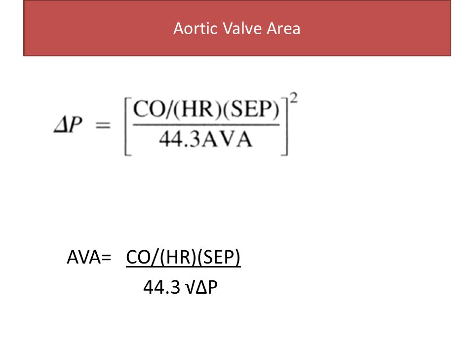 Aortic Valve Area AVA= CO/(HR)(SEP) 44.3 √∆P