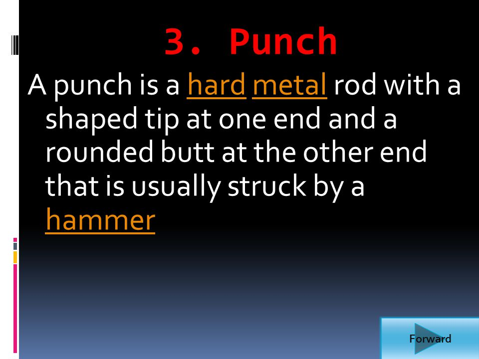 3. Punch A punch is a hard metal rod with a shaped tip at one end and a rounded butt at the other end that is usually struck by a hammer.
