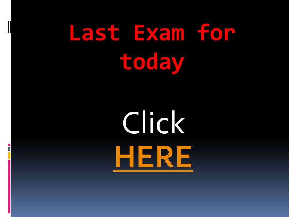 Last Exam for today Click HERE