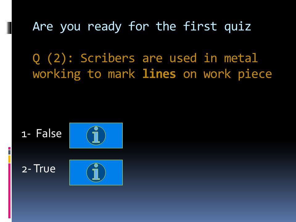 Are you ready for the first quiz Q (2): Scribers are used in metal working to mark lines on work piece