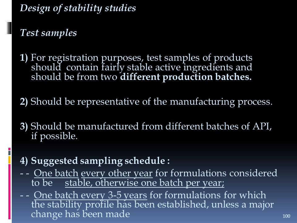 Design of stability studies Test samples 1) For registration purposes, test samples of products should contain fairly stable active ingredients and should be from two different production batches.