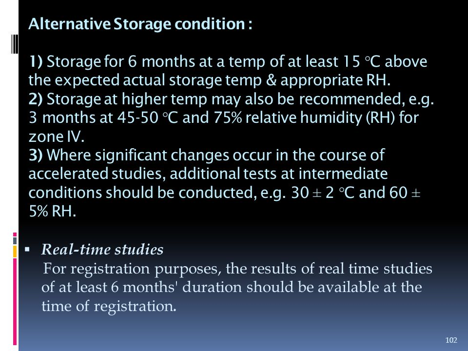 Alternative Storage condition : 1) Storage for 6 months at a temp of at least 15 °C above the expected actual storage temp & appropriate RH. 2) Storage at higher temp may also be recommended, e.g. 3 months at 45-50 °C and 75% relative humidity (RH) for zone IV. 3) Where significant changes occur in the course of accelerated studies, additional tests at intermediate conditions should be conducted, e.g. 30 ± 2 °C and 60 ± 5% RH.