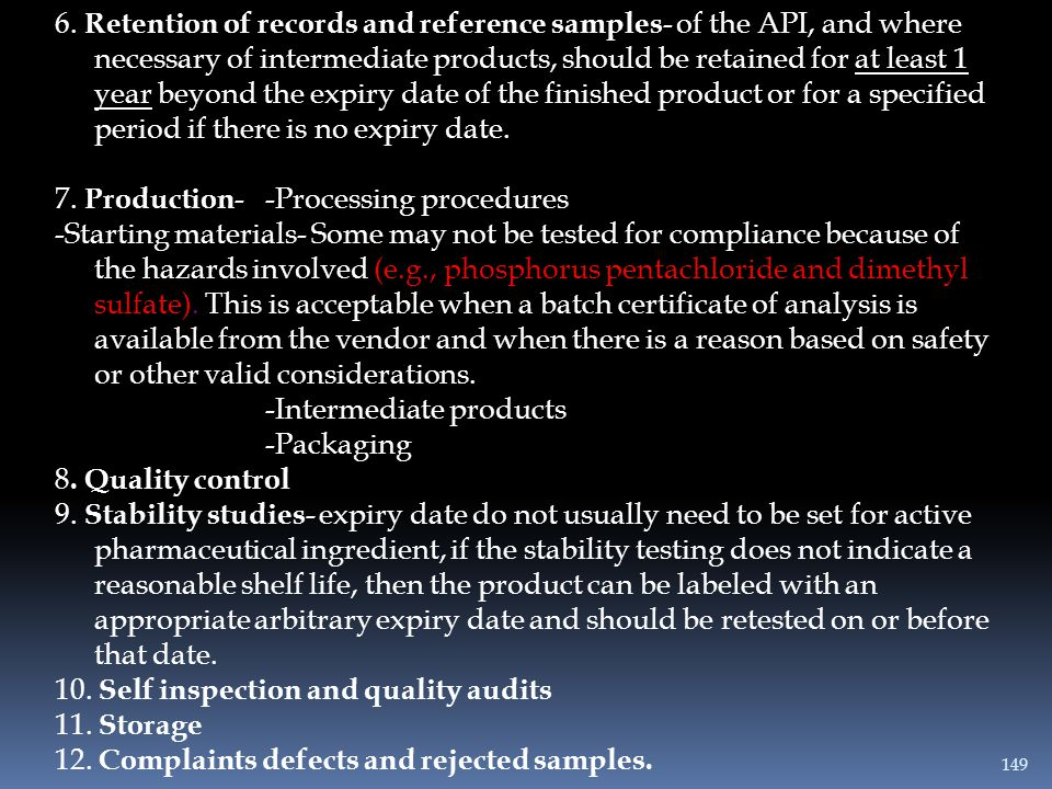 6. Retention of records and reference samples- of the API, and where necessary of intermediate products, should be retained for at least 1 year beyond the expiry date of the finished product or for a specified period if there is no expiry date.