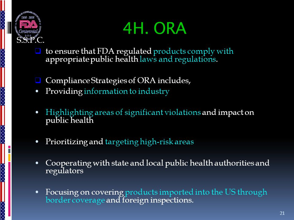 S.S.P.C. 4H. ORA. to ensure that FDA regulated products comply with appropriate public health laws and regulations.