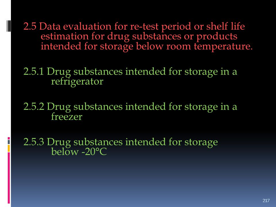 2.5 Data evaluation for re-test period or shelf life estimation for drug substances or products intended for storage below room temperature.