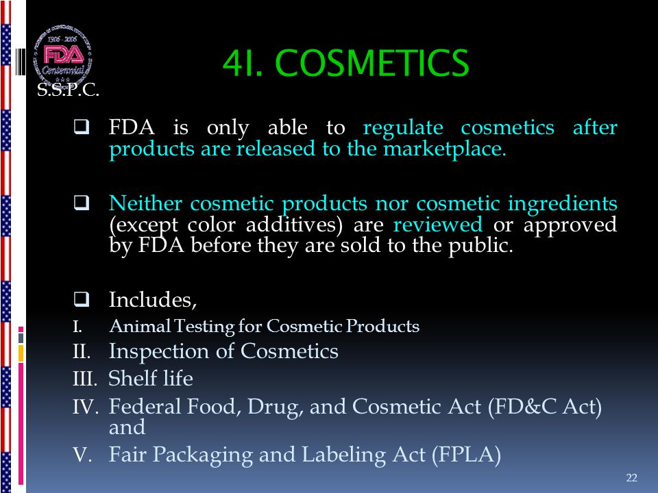 S.S.P.C. 4I. COSMETICS. FDA is only able to regulate cosmetics after products are released to the marketplace.