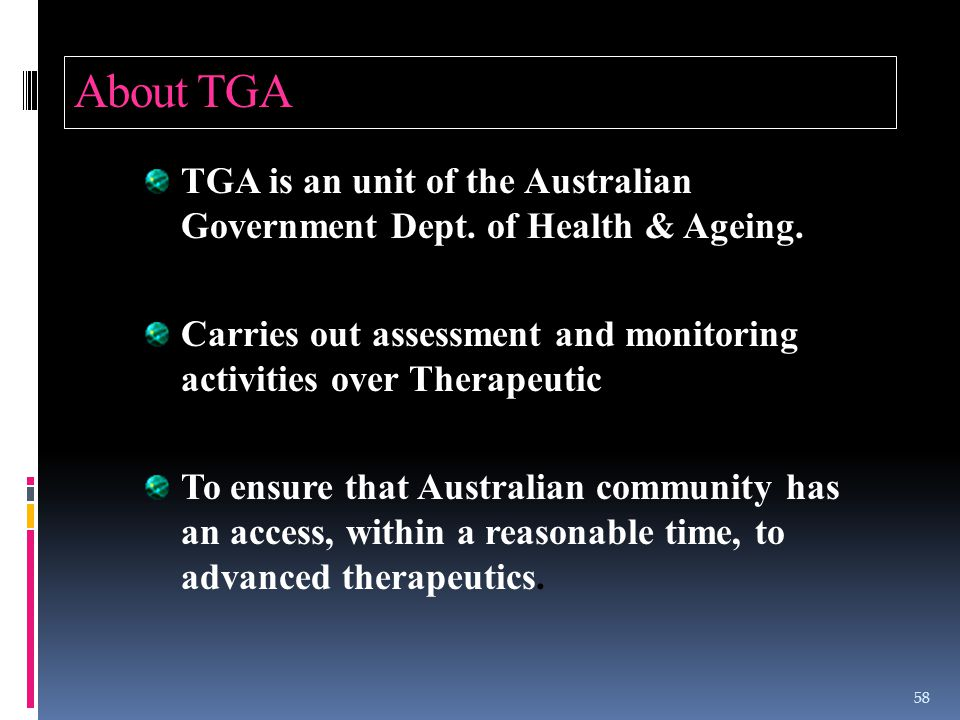 About TGA TGA is an unit of the Australian Government Dept. of Health & Ageing.