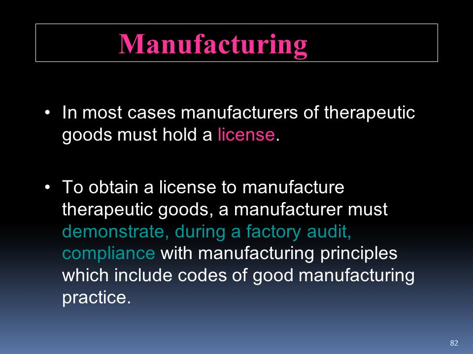 Manufacturing In most cases manufacturers of therapeutic goods must hold a license.