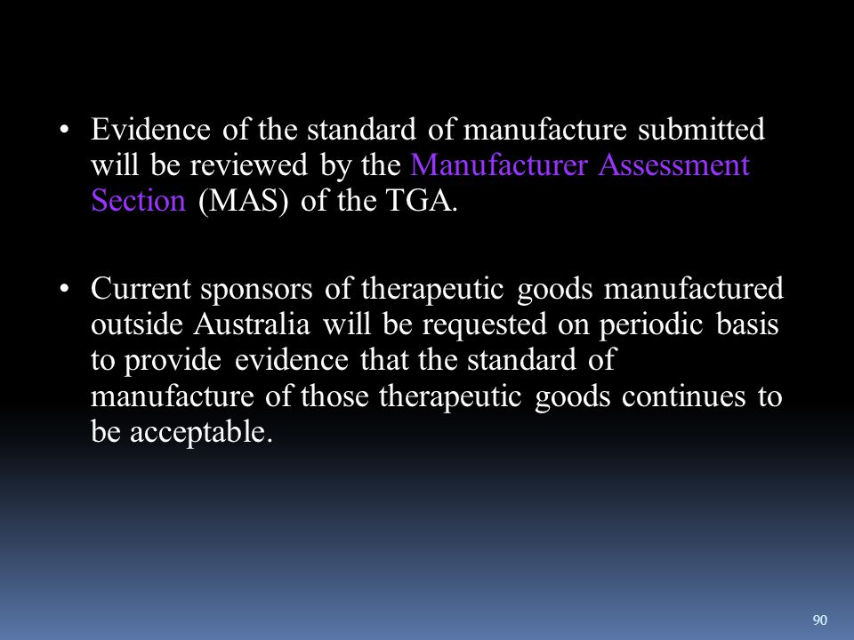 Evidence of the standard of manufacture submitted will be reviewed by the Manufacturer Assessment Section (MAS) of the TGA.