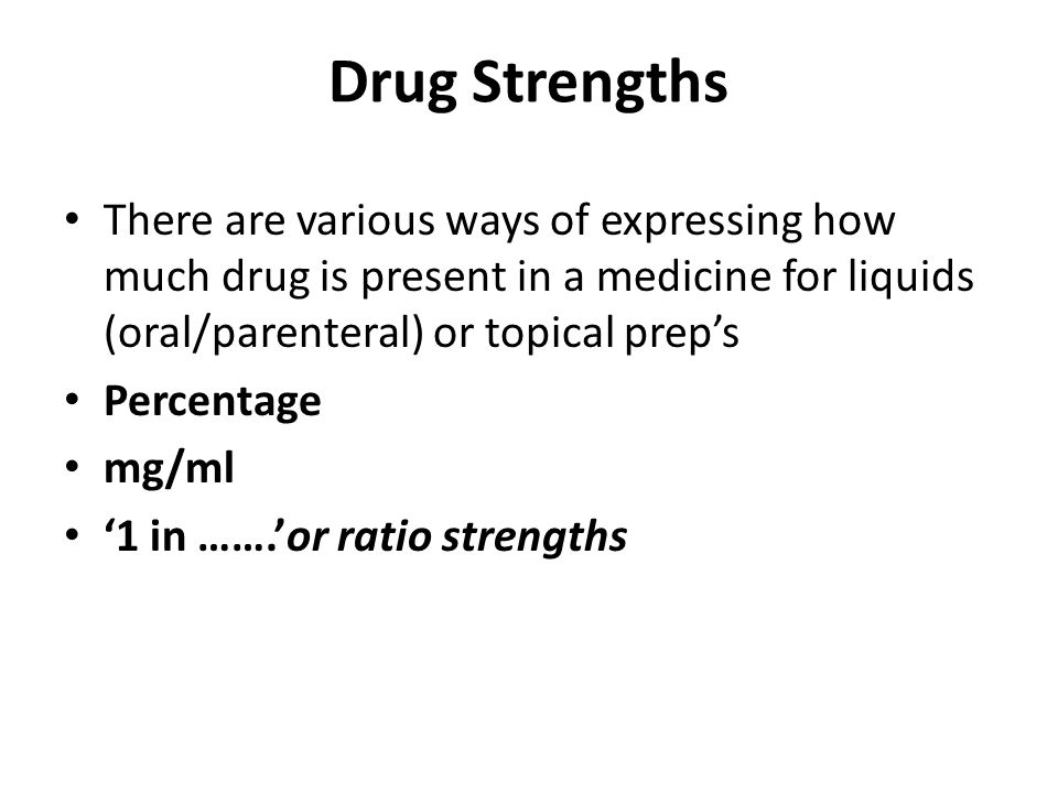 Drug Strengths There are various ways of expressing how much drug is present in a medicine for liquids (oral/parenteral) or topical prep's.