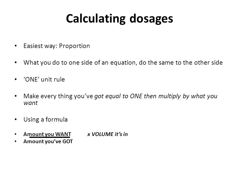 Calculating dosages Easiest way: Proportion