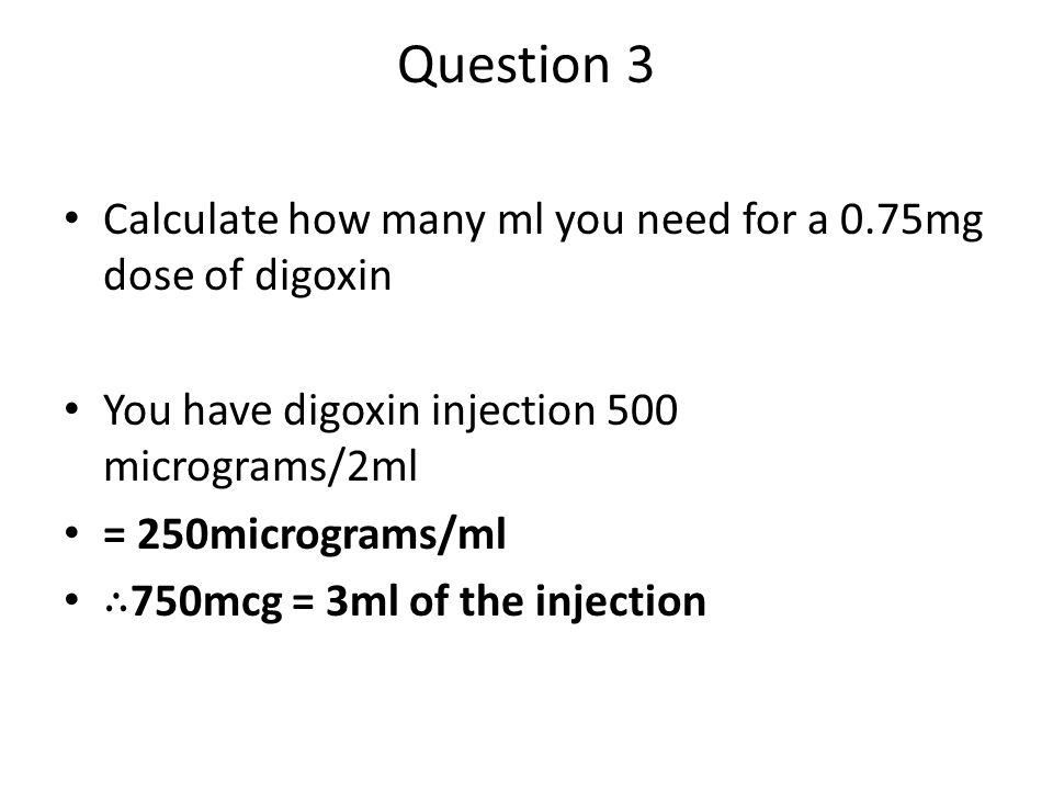 Question 3 Calculate how many ml you need for a 0.75mg dose of digoxin