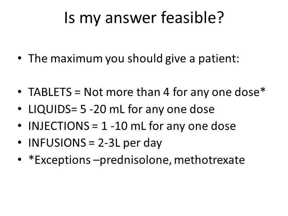 Is my answer feasible The maximum you should give a patient: