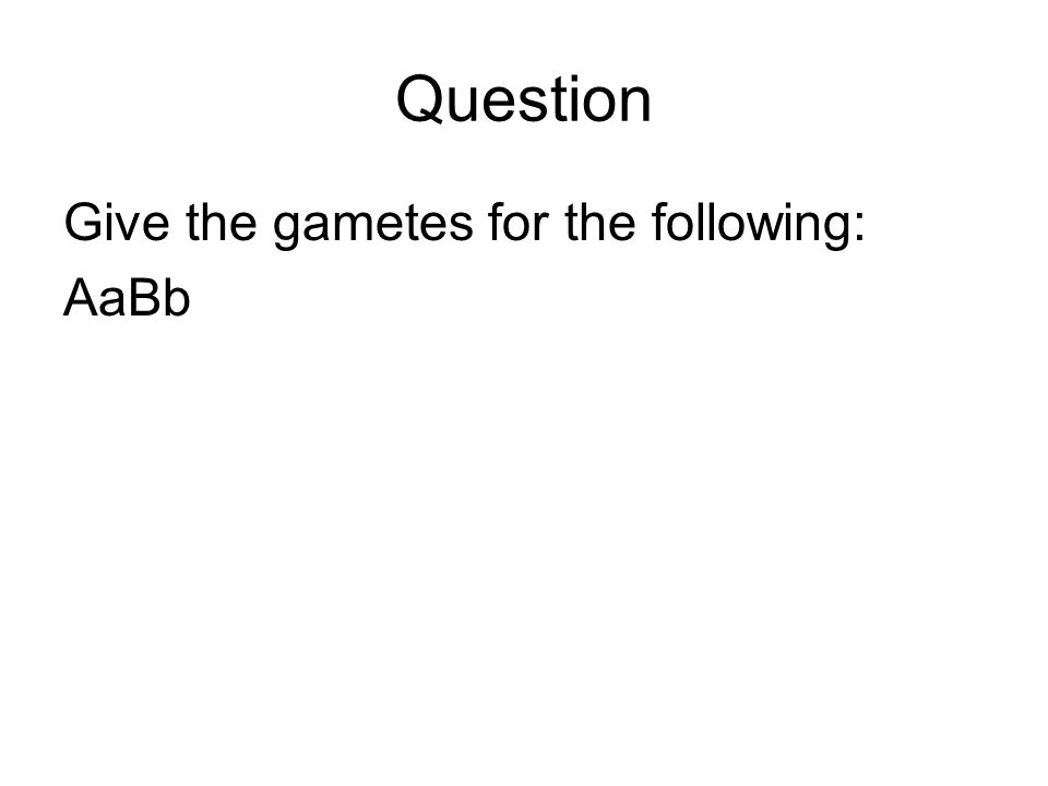 Question Give the gametes for the following: AaBb