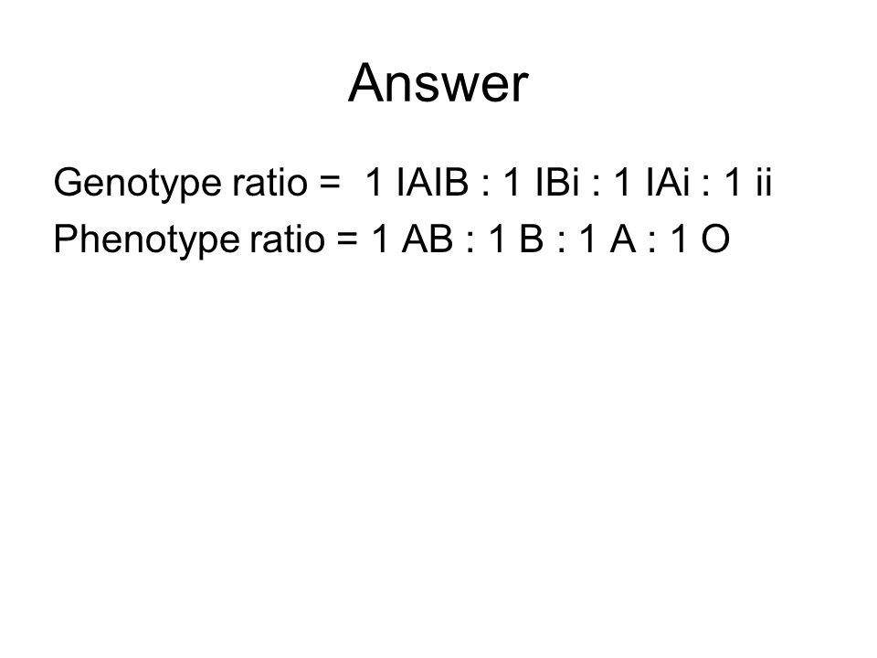 Answer Genotype ratio = 1 IAIB : 1 IBi : 1 IAi : 1 ii
