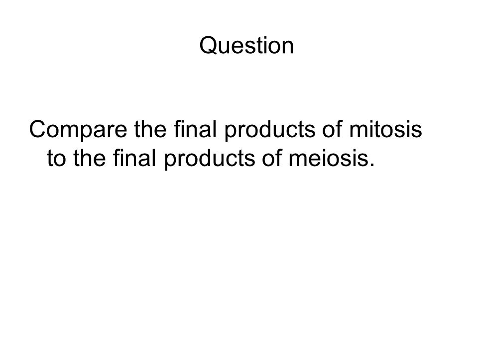 Question Compare the final products of mitosis to the final products of meiosis.