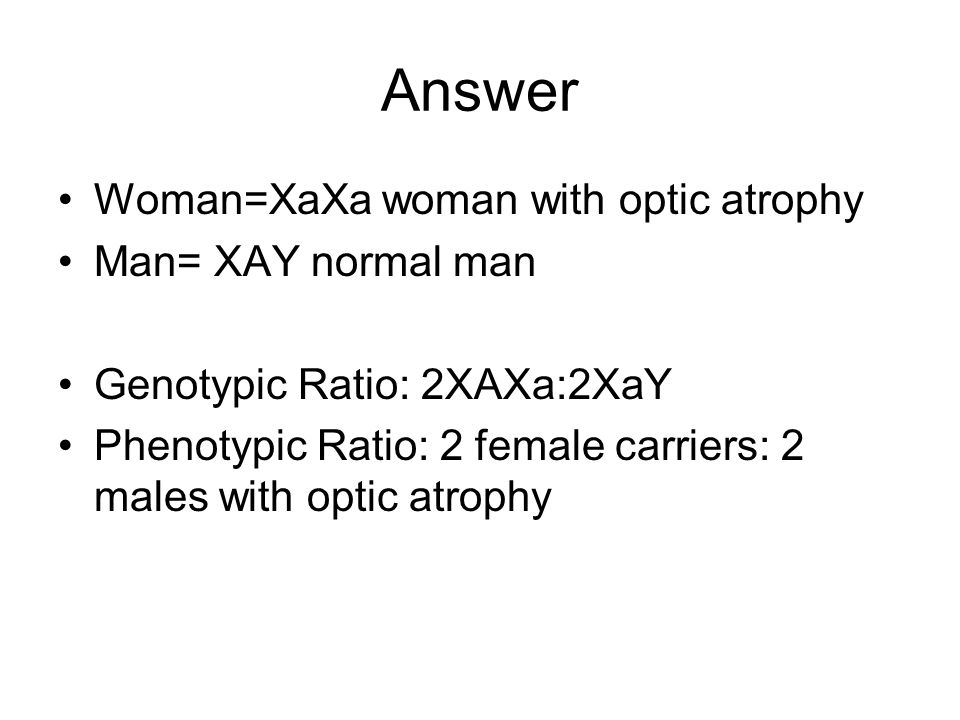 Answer Woman=XaXa woman with optic atrophy Man= XAY normal man