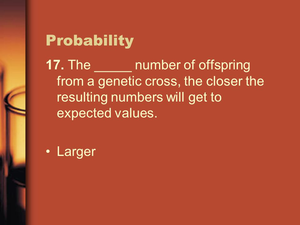 Probability 17. The _____ number of offspring from a genetic cross, the closer the resulting numbers will get to expected values.