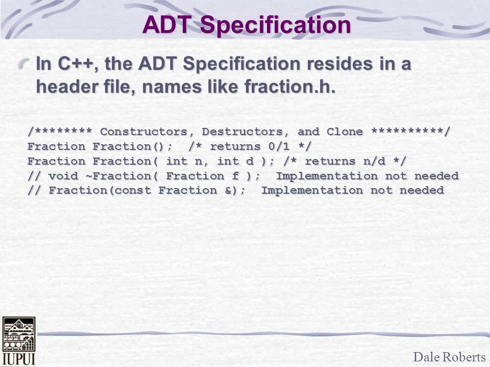 ADT Specification In C++, the ADT Specification resides in a header file, names like fraction.h.