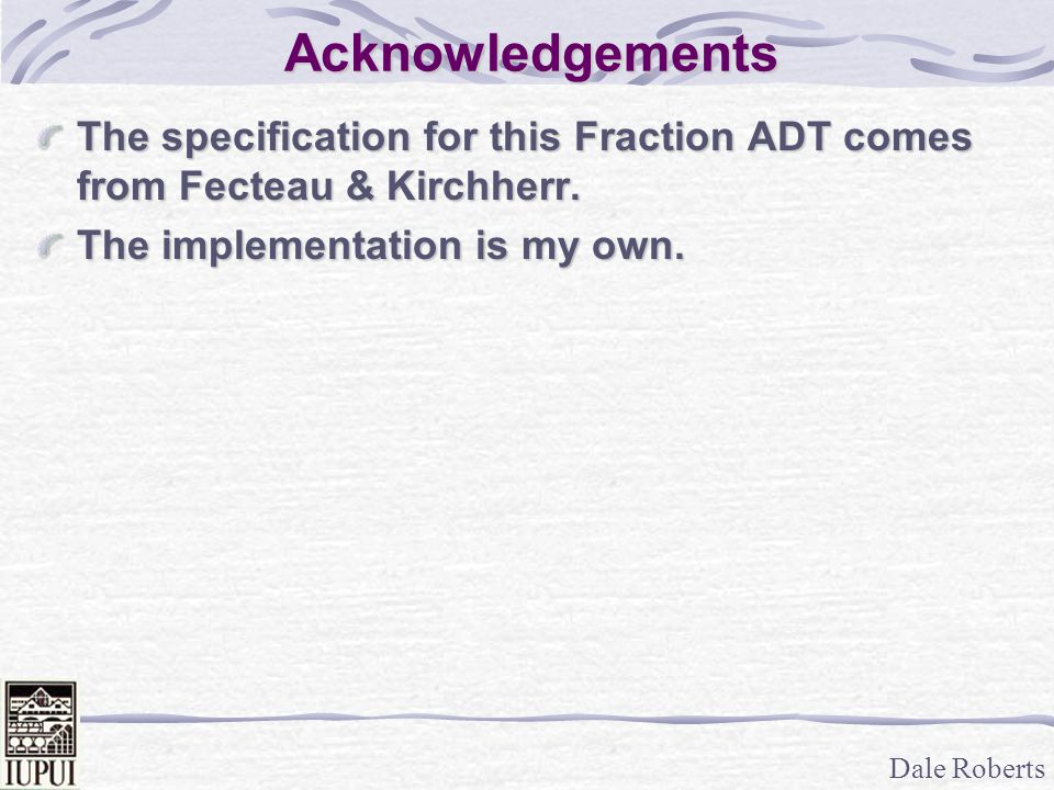 Acknowledgements The specification for this Fraction ADT comes from Fecteau & Kirchherr.