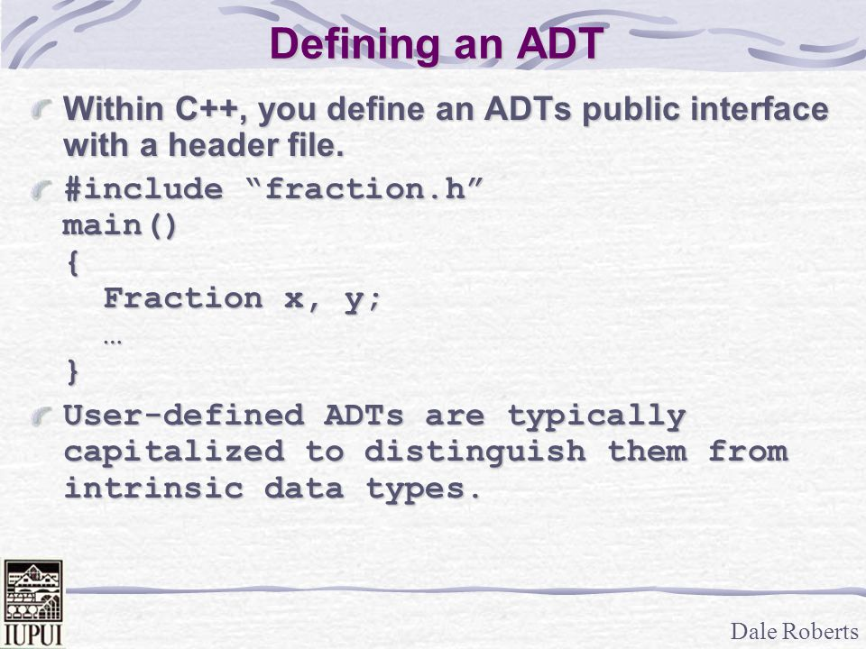 Defining an ADT Within C++, you define an ADTs public interface with a header file. #include fraction.h main() { Fraction x, y; … }