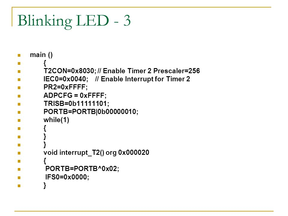 Blinking LED - 3 main () { T2CON=0x8030; // Enable Timer 2 Prescaler=256. IEC0=0x0040; // Enable Interrupt for Timer 2.