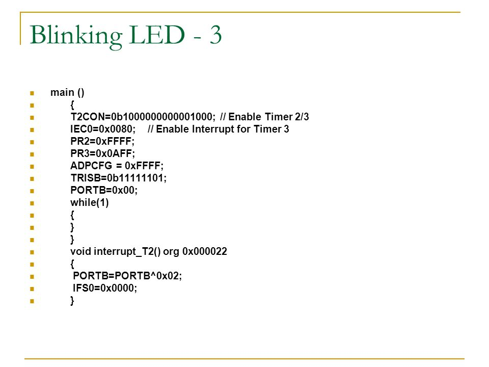 Blinking LED - 3 main () { T2CON=0b1000000000001000; // Enable Timer 2/3. IEC0=0x0080; // Enable Interrupt for Timer 3.