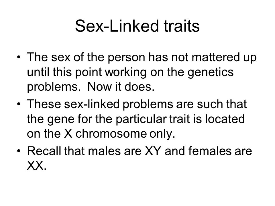 Sex-Linked traits The sex of the person has not mattered up until this point working on the genetics problems. Now it does.