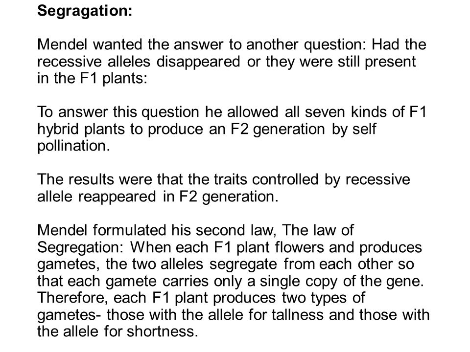 Segragation: Mendel wanted the answer to another question: Had the recessive alleles disappeared or they were still present in the F1 plants: To answer this question he allowed all seven kinds of F1 hybrid plants to produce an F2 generation by self pollination.