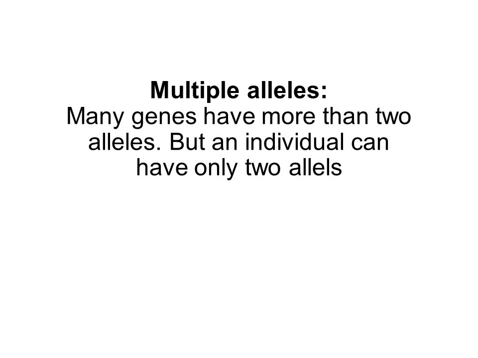 Multiple alleles: Many genes have more than two alleles