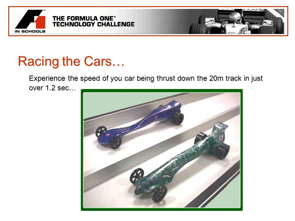 Racing the Cars… Experience the speed of you car being thrust down the 20m track in just over 1.2 sec…