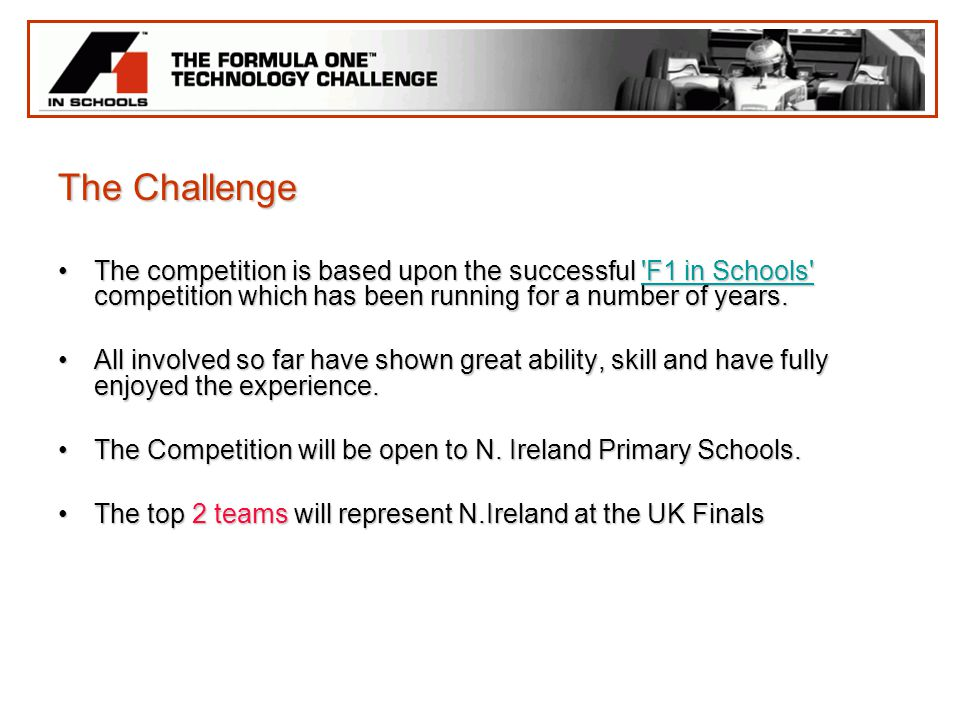 The Challenge The competition is based upon the successful F1 in Schools competition which has been running for a number of years.