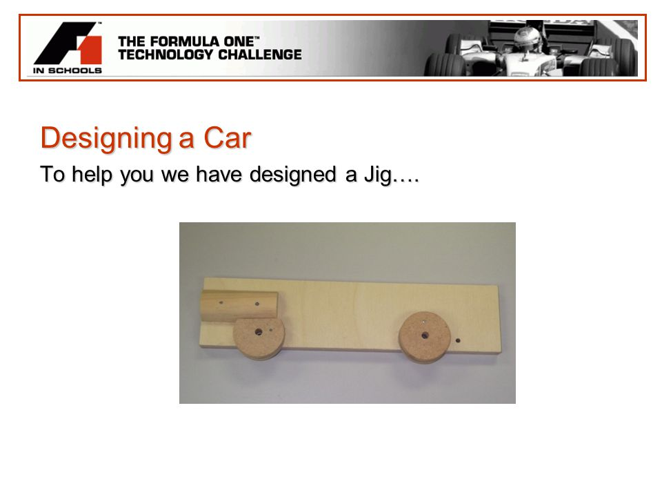 Designing a Car To help you we have designed a Jig….