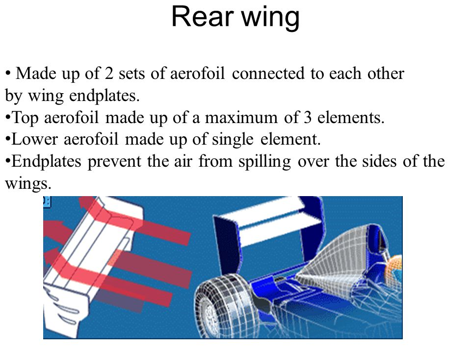 Rear wing Made up of 2 sets of aerofoil connected to each other by wing endplates. Top aerofoil made up of a maximum of 3 elements.