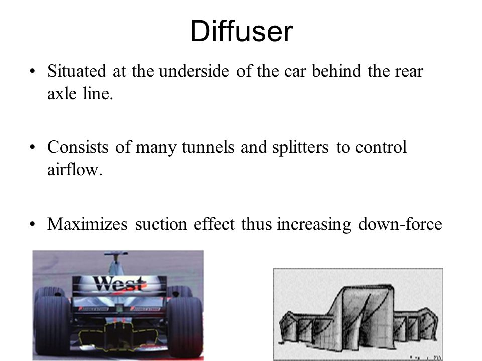 Diffuser Situated at the underside of the car behind the rear axle line. Consists of many tunnels and splitters to control airflow.