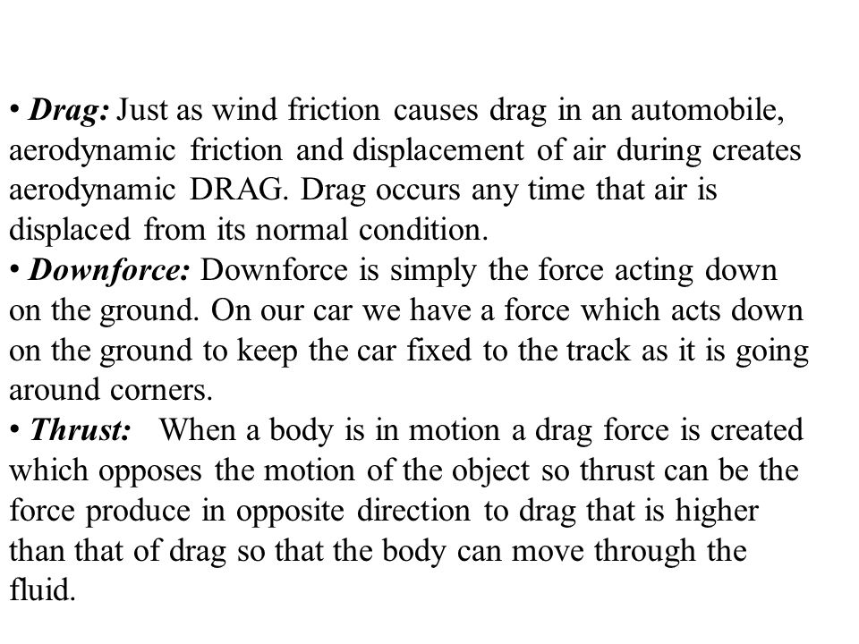 Drag: Just as wind friction causes drag in an automobile, aerodynamic friction and displacement of air during creates aerodynamic DRAG. Drag occurs any time that air is displaced from its normal condition.