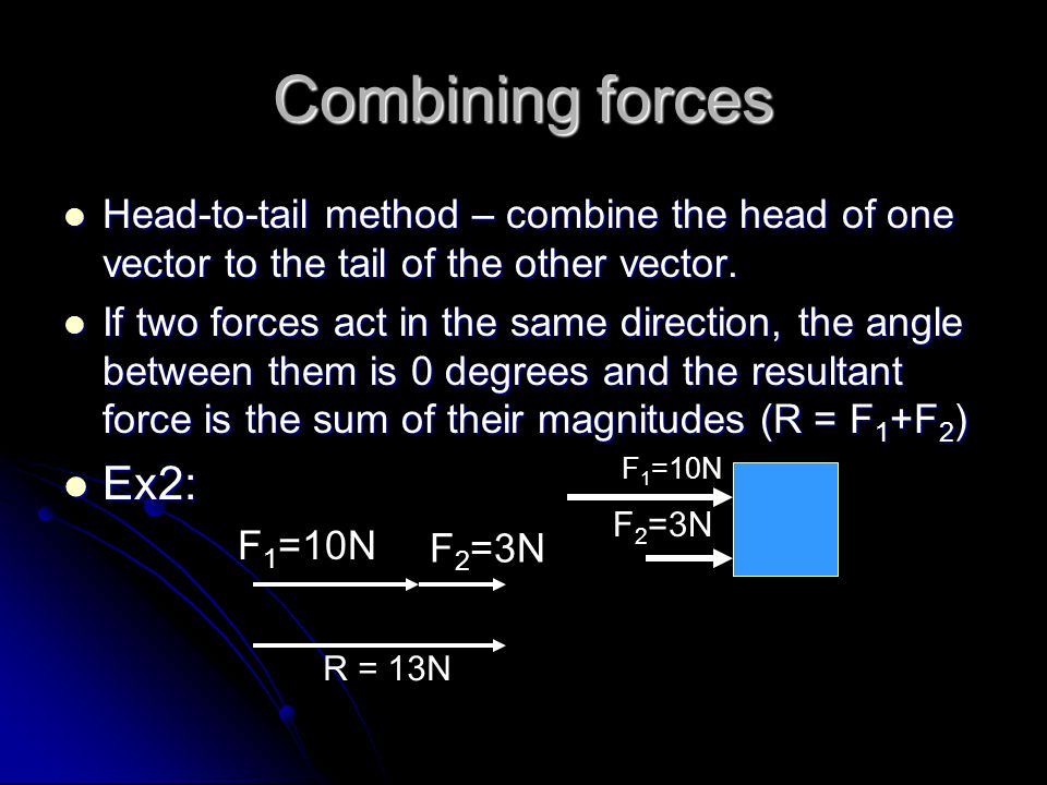 Combining forces Head-to-tail method – combine the head of one vector to the tail of the other vector.