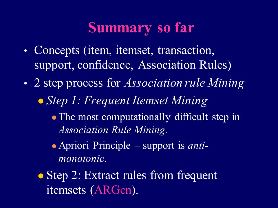 Summary so far Concepts (item, itemset, transaction, support, confidence, Association Rules) 2 step process for Association rule Mining.
