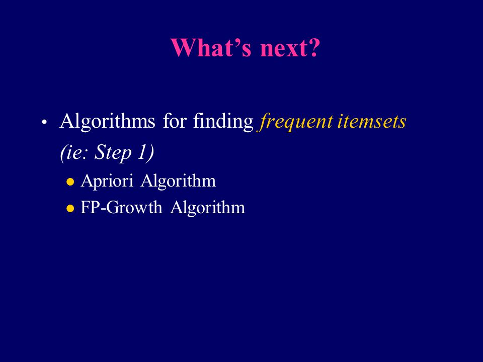 What's next Algorithms for finding frequent itemsets (ie: Step 1)